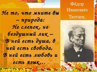 Фёдор Иванович Тютчев. Не то, что мните вы – природа: Не слепок, не бездушны
