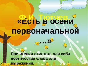 «Есть в осени первоначальной…» Ф.И. Тютчев. При чтении отметьте для себя поэ