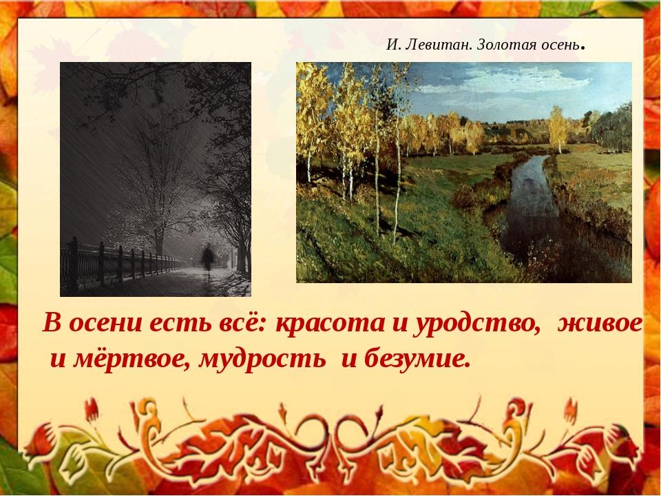 И. Левитан. Золотая осень. В осени есть всё: красота и уродство, живое и мёр...