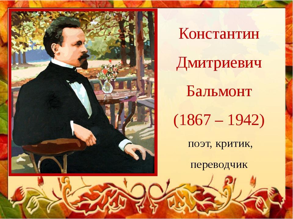Константин Дмитриевич Бальмонт (1867 – 1942) поэт, критик, переводчик
