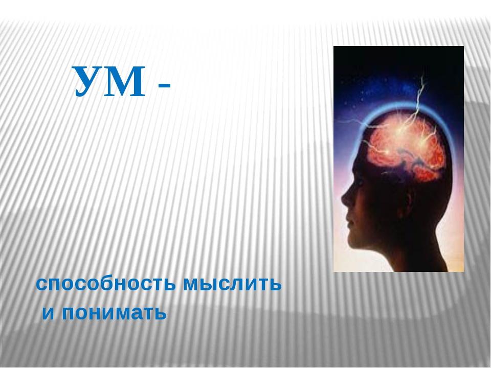 УМ -  способность мыслить  и понимать