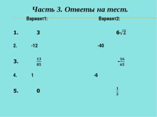 Часть 3. Ответы на тест. Вариант1: Вариант2: 2. -12 -40 4. 1 -6