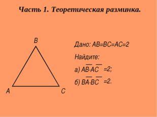 А С В Дано: АВ=ВС=АС=2 Найдите: а) АВ∙АС б) ВА∙ВС Часть 1. Теоретическая разм