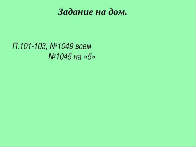 П.101-103, №1049 всем №1045 на «5» Задание на дом.