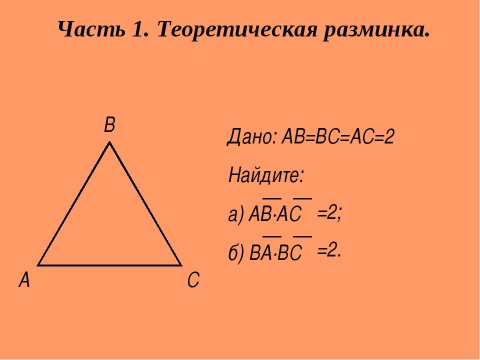 А С В Дано: АВ=ВС=АС=2 Найдите: а) АВ∙АС б) ВА∙ВС Часть 1. Теоретическая разм...