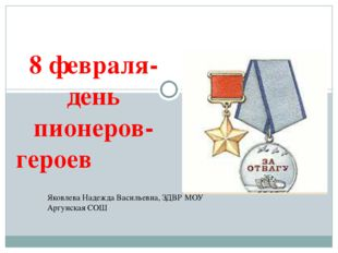 8 февраля- день пионеров-героев Яковлева Надежда Васильевна, ЗДВР МОУ Аргунс