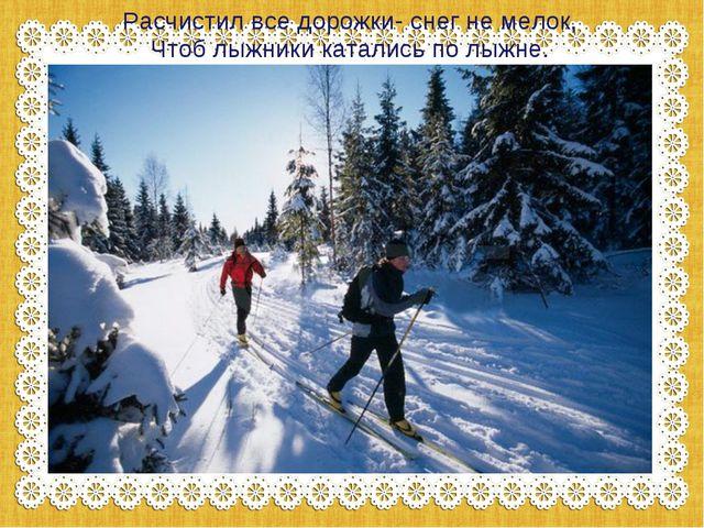 Расчистил все дорожки- снег не мелок, Чтоб лыжники катались по лыжне.