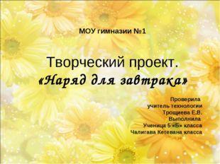 МОУ гимназии №1 Творческий проект. «Наряд для завтрака» Проверила учитель тех