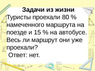 Задачи из жизни Туристы проехали 80 % намеченного маршрута на поезде и 15 %