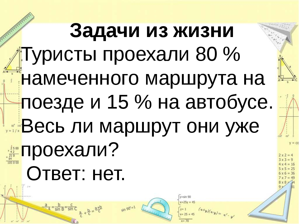 Задачи из жизни Туристы проехали 80 % намеченного маршрута на поезде и 15 %...