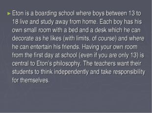 Eton is a boarding school where boys between 13 to 18 live and study away fro