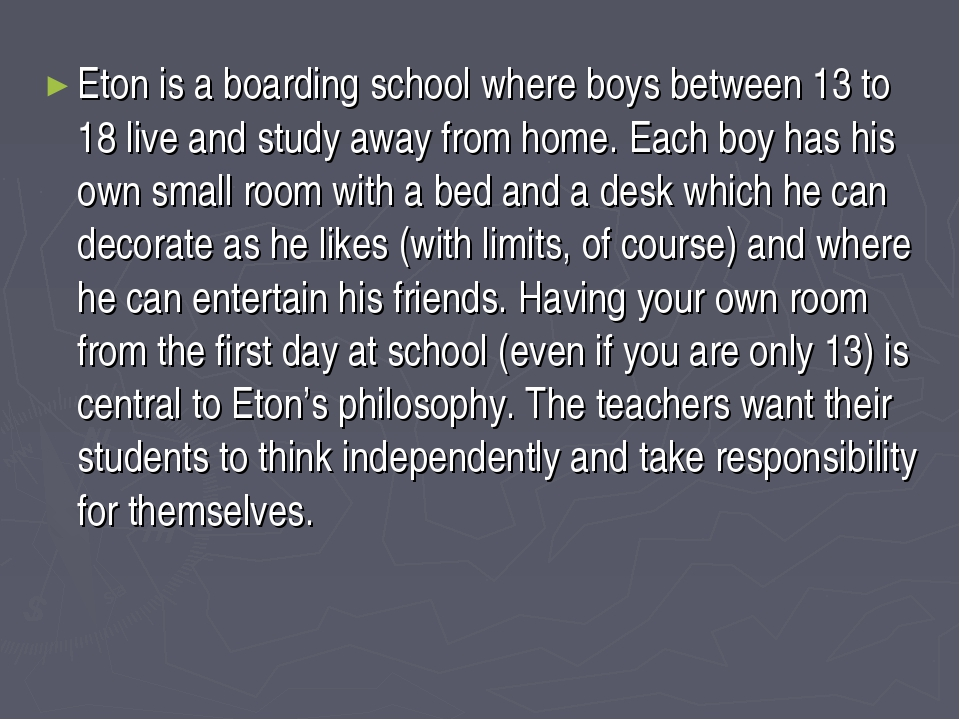 Eton is a boarding school where boys between 13 to 18 live and study away fro...