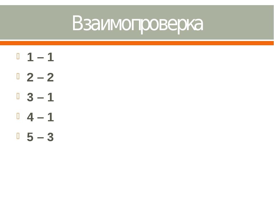 Взаимопроверка 1 – 1 2 – 2 3 – 1 4 – 1 5 – 3