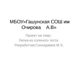 МБОУ»Гашунская СОШ им Очирова А.В» Проект на тему : Лепка из соленого теста