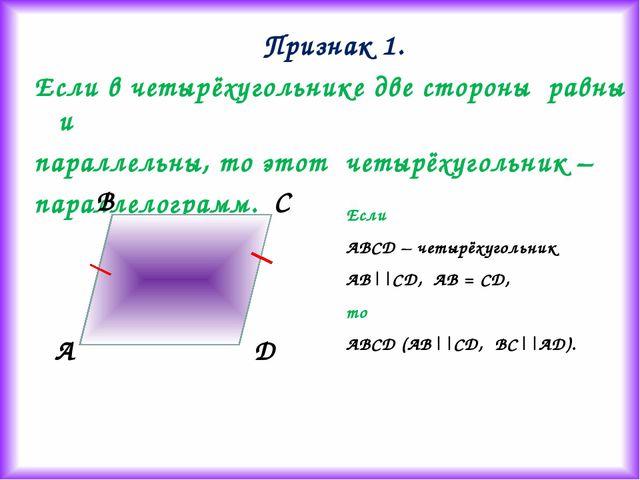 Признак 1. Если в четырёхугольнике две стороны равны и параллельны, то этот ч...