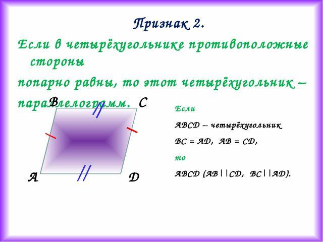 Признак 2. Если в четырёхугольнике противоположные стороны попарно равны, то...