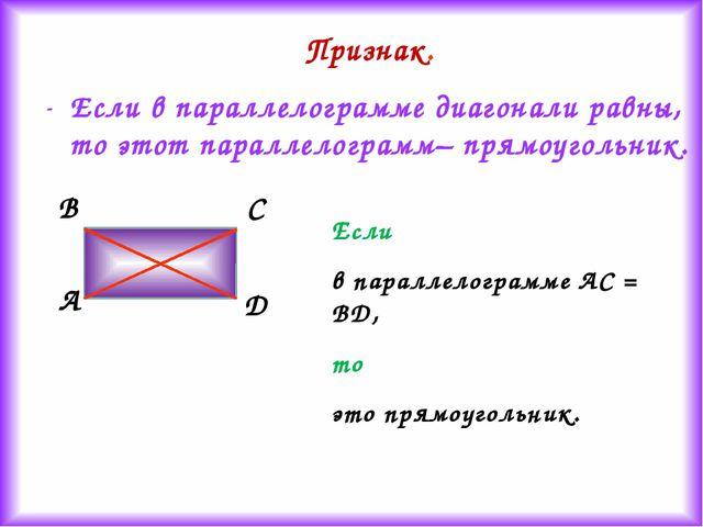 Признак. Если в параллелограмме диагонали равны, то этот параллелограмм– прям...