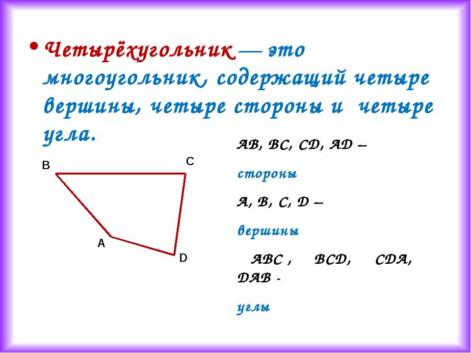 Четырёхугольник — это многоугольник, содержащий четыре вершины, четыре сторон...