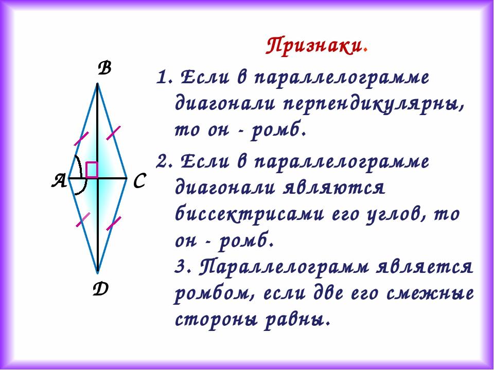 Признаки. 1. Если в параллелограмме диагонали перпендикулярны, то он - ромб....