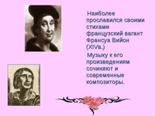 Наиболее прославился своими стихами французский вагант Франсуа Вийон (XIVв.)