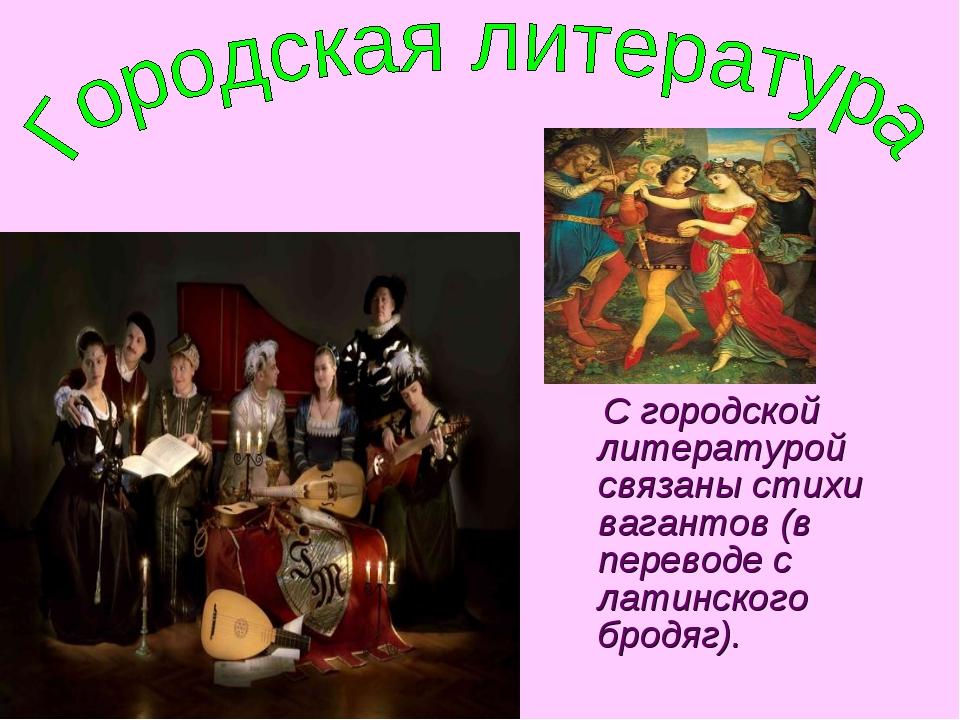 С городской литературой связаны стихи вагантов (в переводе с латинского брод...