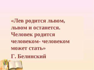 «Лев родится львом, львом и останется. Человек родится человеком- человеком м