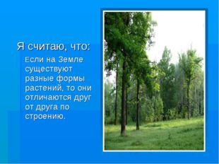 Я считаю, что: Если на Земле существуют разные формы растений, то они отличаю