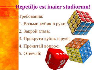 Repetiljo est inaier studiorum! Требования: 1. Возьми кубик в руки; 2. Закрой