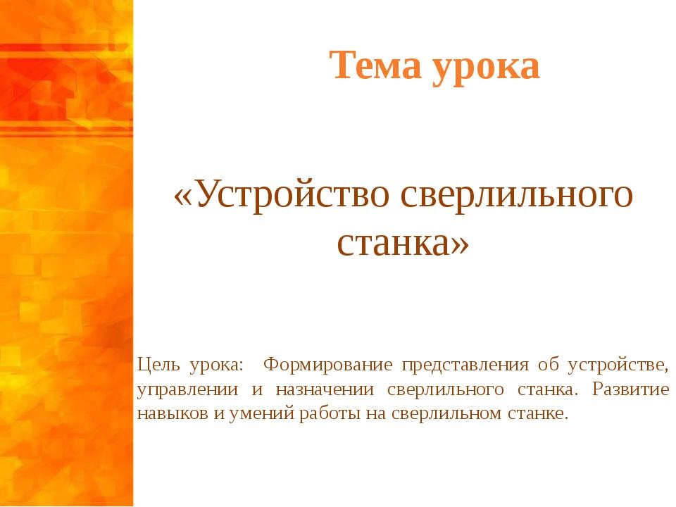 Тема урока «Устройство сверлильного станка» Цель урока: Формирование представ...