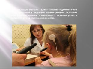 Слабослышащие (тугоухие) - дети с частичной недостаточностью слуха, приводящ