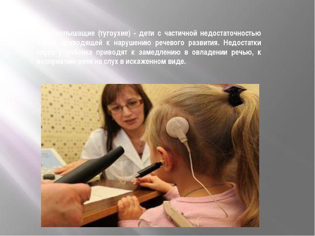 Слабослышащие (тугоухие) - дети с частичной недостаточностью слуха, приводящ...