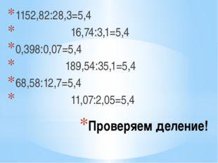 Проверяем деление! 1152,82:28,3=5,4 16,74:3,1=5,4 0,398:0,07=5,4 189,54:35,1=