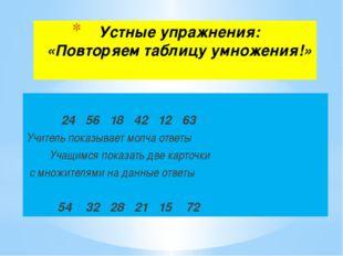 Устные упражнения: «Повторяем таблицу умножения!» 24 56 18 42 12 63 Учитель п