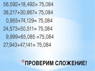 ПРОВЕРИМ СЛОЖЕНИЕ! 56,592+18,492= 75,084 38,217+30,867= 75,084 0,955+74,129=