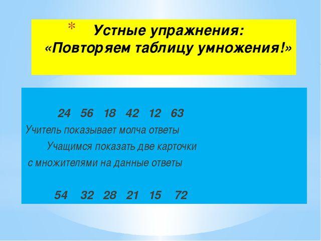 Устные упражнения: «Повторяем таблицу умножения!» 24 56 18 42 12 63 Учитель п...