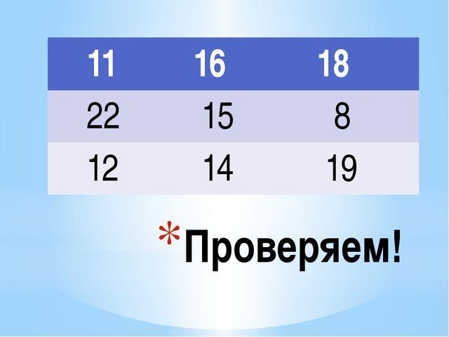 Проверяем! 11 16 18 22 15 8 12 14 19