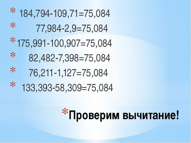 Проверим вычитание! 184,794-109,71=75,084 77,984-2,9=75,084 175,991-100,907=7...