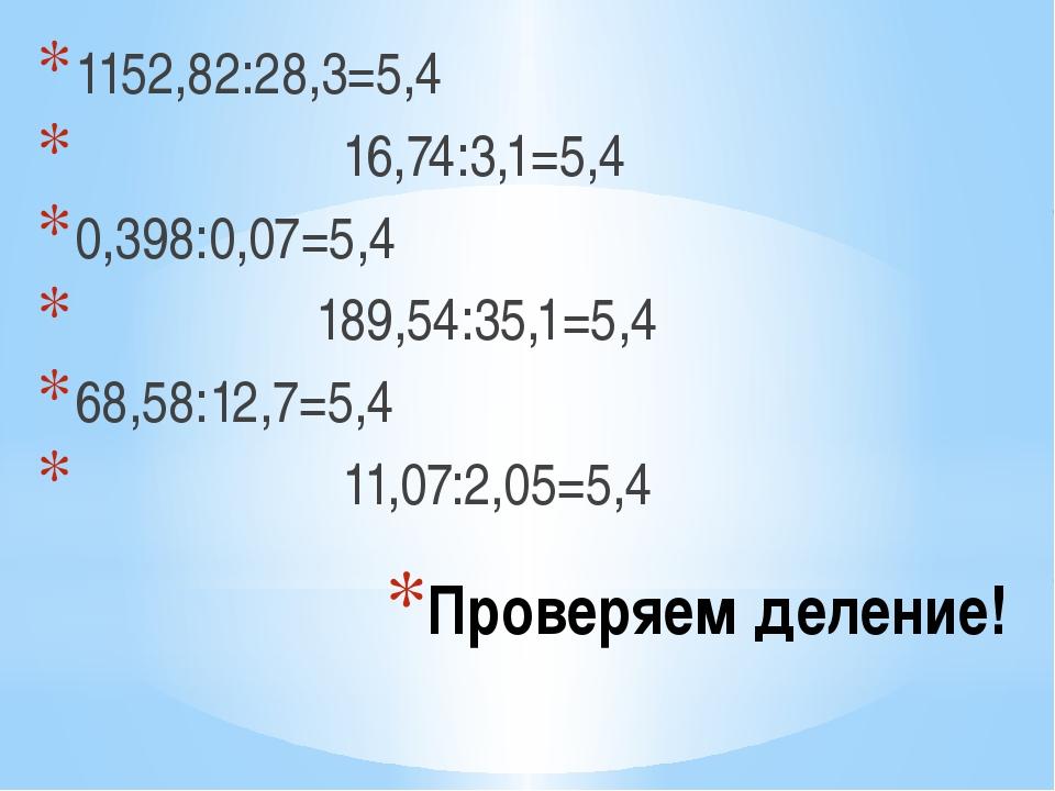 Проверяем деление! 1152,82:28,3=5,4 16,74:3,1=5,4 0,398:0,07=5,4 189,54:35,1=...