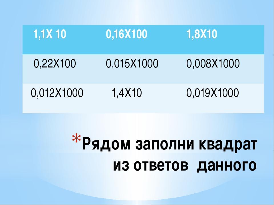 Рядом заполни квадрат из ответов данного 1,1Х 10 0,16Х100 1,8Х10 0,22Х100 0,0...