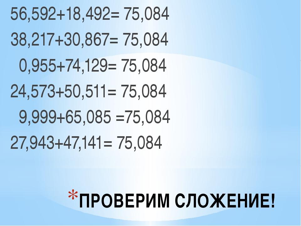 ПРОВЕРИМ СЛОЖЕНИЕ! 56,592+18,492= 75,084 38,217+30,867= 75,084 0,955+74,129=...
