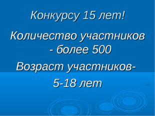 Конкурсу 15 лет! Количество участников - более 500 Возраст участников- 5-18 лет