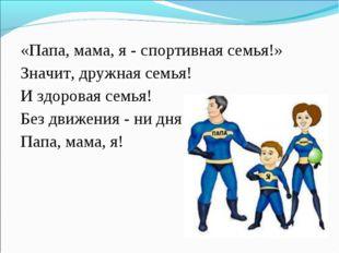 «Папа, мама, я - спортивная семья!» Значит, дружная семья! И здоровая семья!