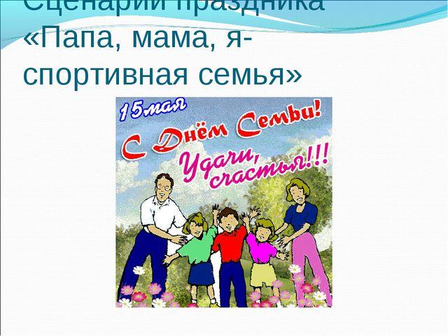 Сценарий праздника «Папа, мама, я- спортивная семья»