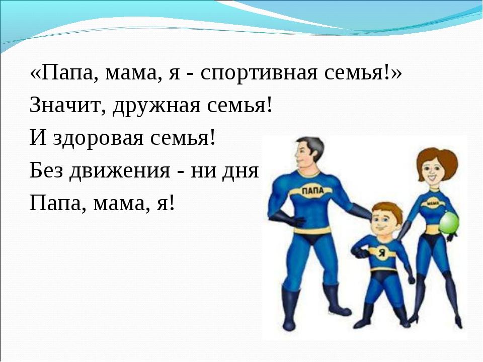 «Папа, мама, я - спортивная семья!» Значит, дружная семья! И здоровая семья!...