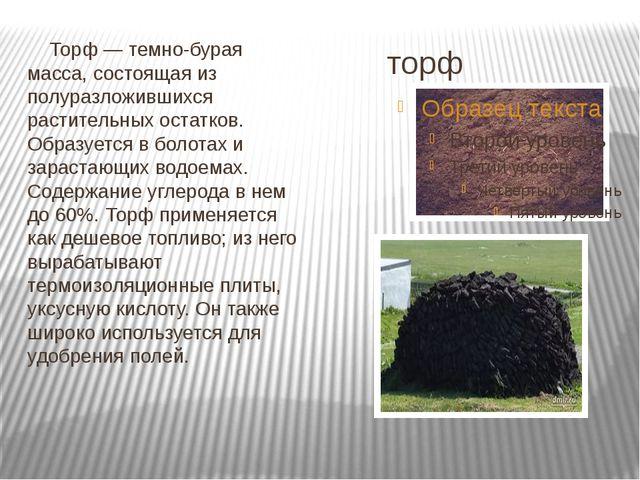 торф Торф — темно-бурая масса, состоящая из полуразложившихся растительных ос...
