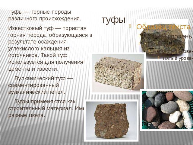 туфы Туфы — горные породы различного происхождения. Известковый туф — пориста...