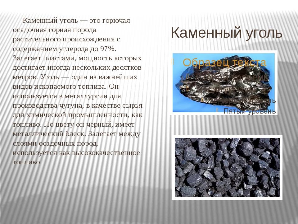 Каменный уголь Каменный уголь — это горючая осадочная горная порода раститель...