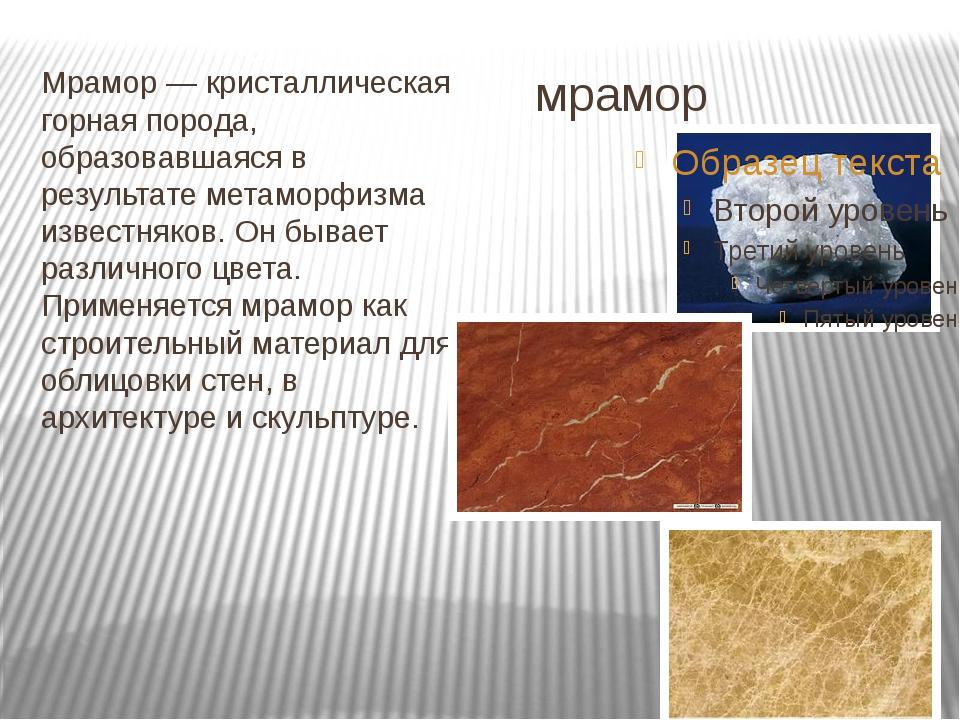 мрамор Мрамор — кристаллическая горная порода, образовавшаяся в результате ме...