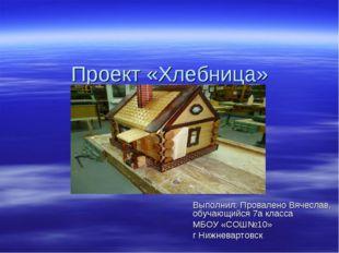 Проект «Хлебница» Выполнил: Провалено Вячеслав, обучающийся 7а класса МБОУ «С