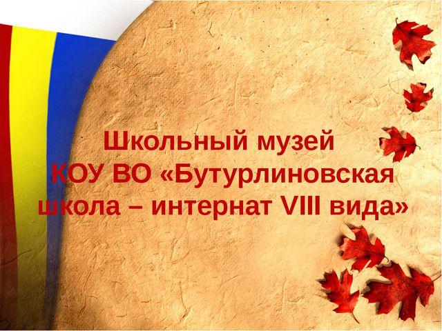 Школьный музей КОУ ВО «Бутурлиновская школа – интернат VIII вида»